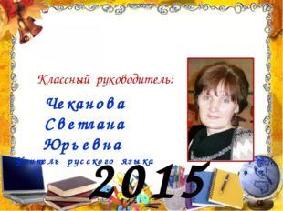 2015 год Классный руководитель: Чеканова Светлана Юрьевна Учитель русского яз