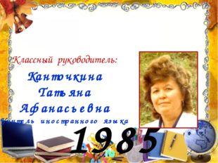 1985 год Канточкина Татьяна Афанасьевна Учитель иностранного языка Классный р