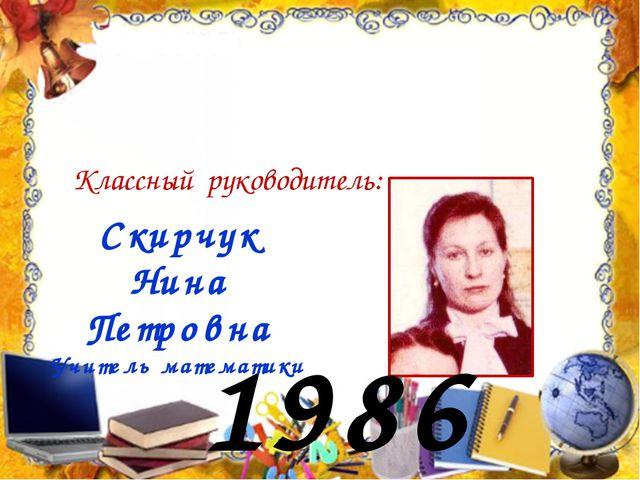 1986 год Скирчук Нина Петровна Учитель математики Классный руководитель: