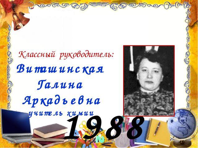 1988 год Виташинская Галина Аркадьевна учитель химии Классный руководитель: