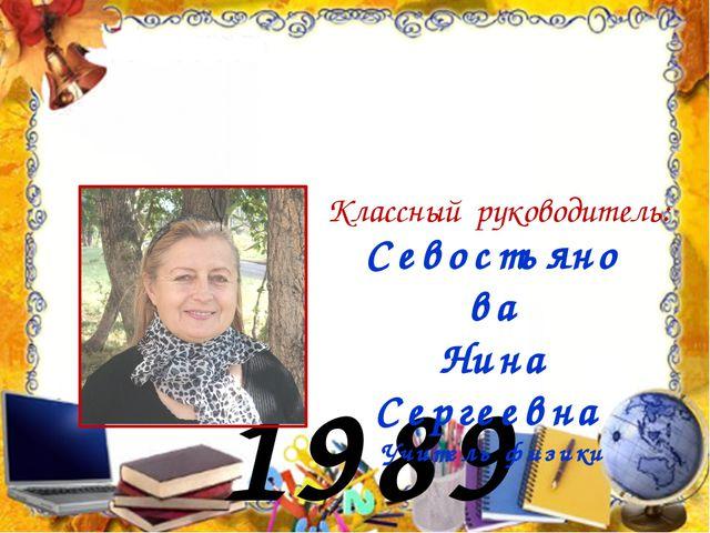 1989 год Севостьянова Нина Сергеевна Учитель физики Классный руководитель: