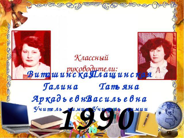 1990 год Классный руководители: Плащинская Татьяна Васильевна Учитель химии В...