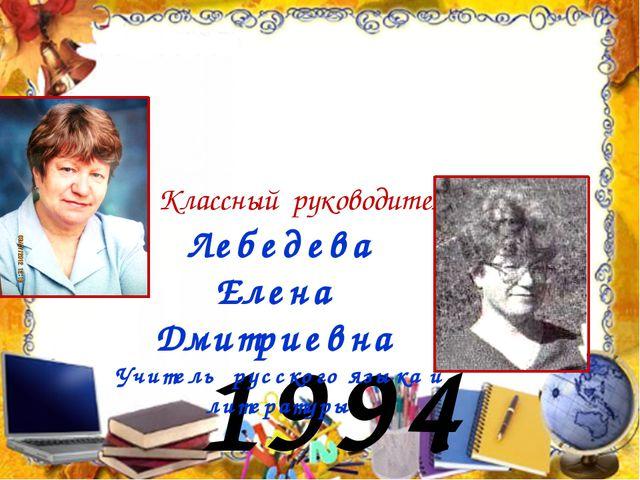 1994 год Лебедева Елена Дмитриевна Учитель русского языка и литературы Классн...