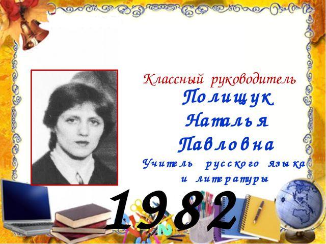 1982 год Полищук Наталья Павловна Учитель русского языка и литературы Классны...