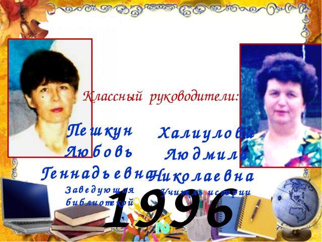 1996 год Классный руководители: Пешкун Любовь Геннадьевна Заведующая библиоте...