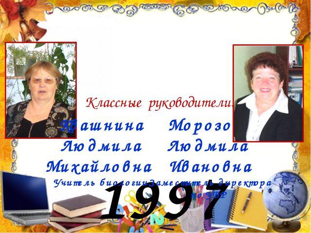 1997 год Классные руководители: Квашнина Людмила Михайловна Учитель биологии...
