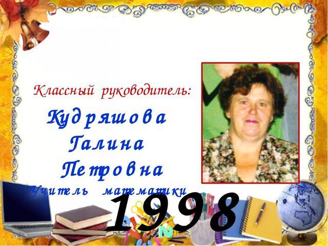 1998 год Кудряшова Галина Петровна Учитель математики Классный руководитель: