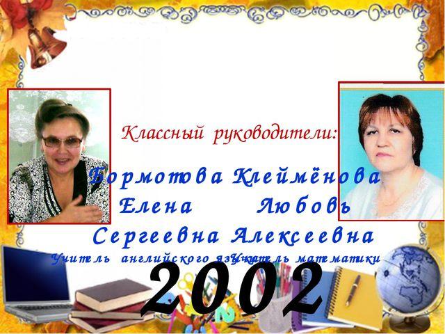 2002 год Классный руководители: Бормотова Елена Сергеевна Учитель английского...