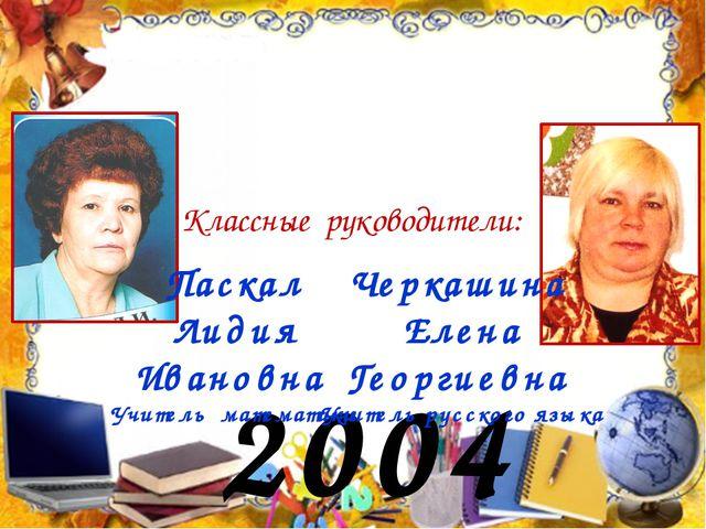 2004 год Классные руководители: Паскал Лидия Ивановна Учитель математики Черк...