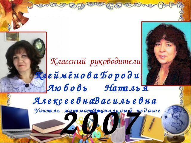 2007 год Классный руководители: Бородина Наталья Васильевна Социальный педаго...