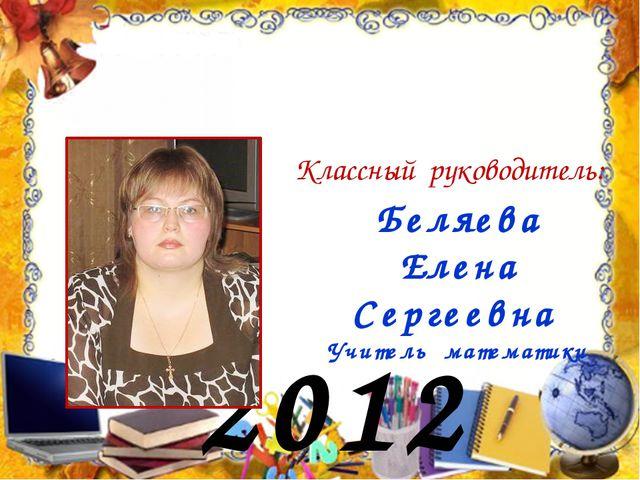 2012 год Классный руководитель: Беляева Елена Сергеевна Учитель математики
