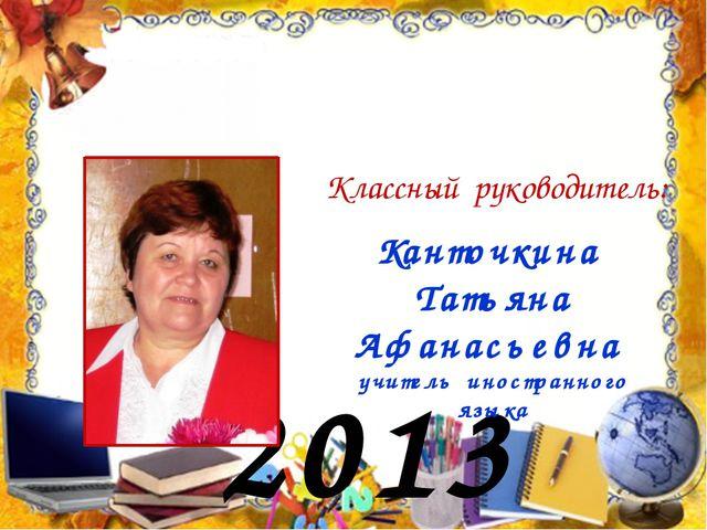 2013 год Классный руководитель: Канточкина Татьяна Афанасьевна учитель иностр...
