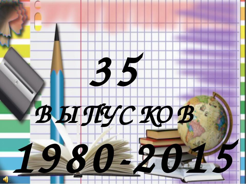 1980-2015 год 35 ВЫПУСКОВ