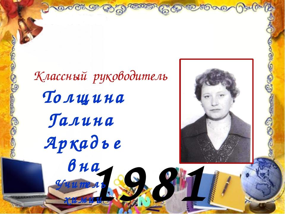 1981 год Классный руководитель Толщина Галина Аркадьевна Учитель химии