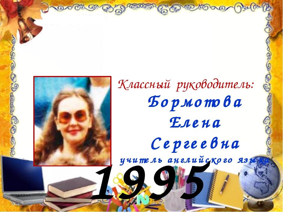 1995 год Бормотова Елена Сергеевна учитель английского языка Классный руковод...