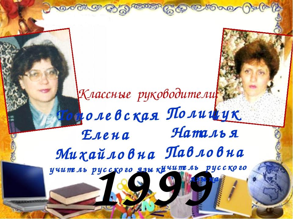 1999 год Тополевская Елена Михайловна учитель русского языка Полищук Наталья...