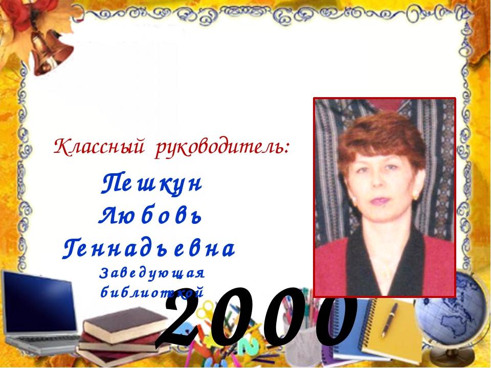 2000 год Классный руководитель: Пешкун Любовь Геннадьевна Заведующая библиоте...