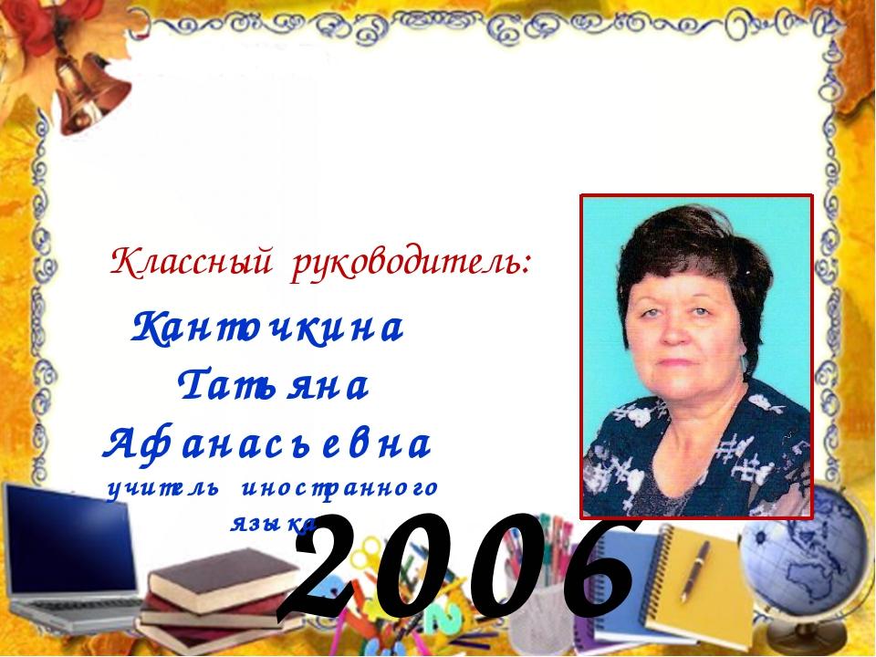 2006 год Классный руководитель: Канточкина Татьяна Афанасьевна учитель иностр...