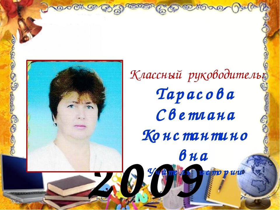 2009 год Классный руководитель: Тарасова Светлана Константиновна Учитель исто...
