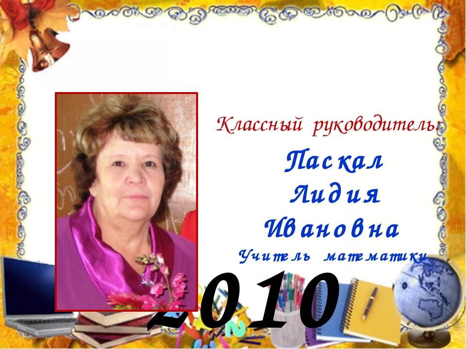 2010 год Классный руководитель: Паскал Лидия Ивановна Учитель математики