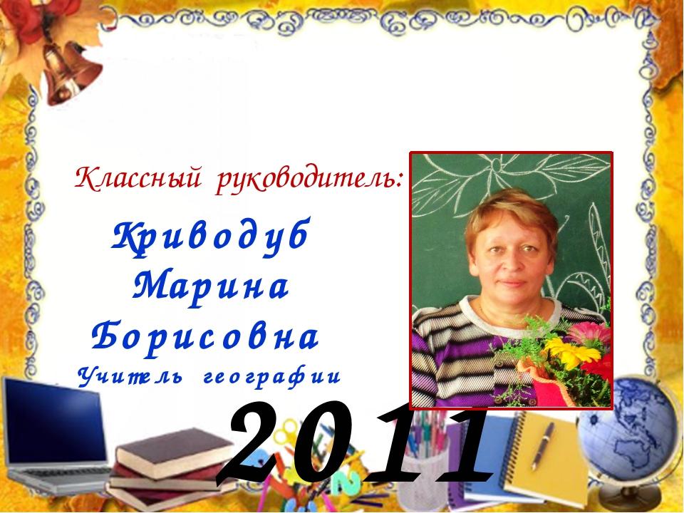 2011 год Классный руководитель: Криводуб Марина Борисовна Учитель географии