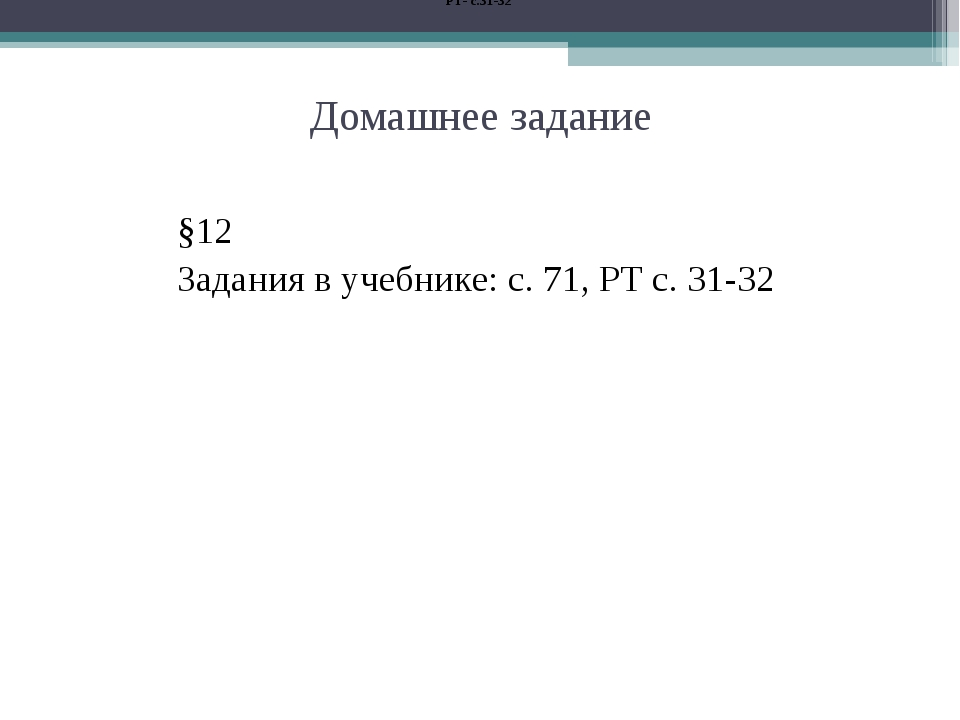 Домашнее задание РТ- с.31-32 §12 Задания в учебнике: с. 71, РТ с. 31-32