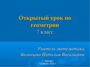Открытый урок по геометрии 7 класс Учитель математики Казанцева Наталья Васи
