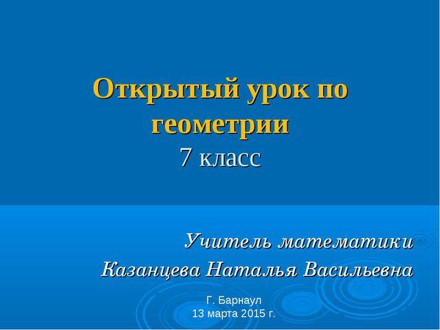 Открытый урок по геометрии 7 класс Учитель математики Казанцева Наталья Васи...