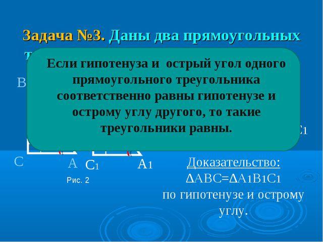 Задача №3. Даны два прямоугольных треугольника доказать их равенство Дано: ∆...