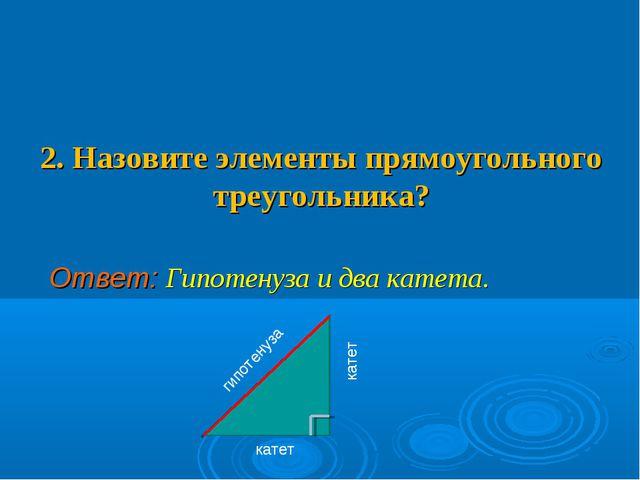 2. Назовите элементы прямоугольного треугольника? Ответ: Гипотенуза и два ка...