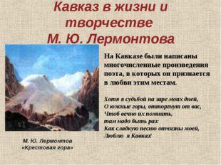 Кавказ в жизни и творчестве М. Ю. Лермонтова На Кавказе были написаны многочи