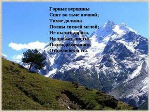 Горные вершины Спят во тьме ночной; Тихие долины Полны свежей мглой; Не пыли