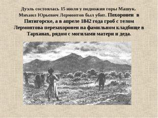 Дуэль состоялась 15 июля у подножия горы Машук. Михаил Юрьевич Лермонтов был