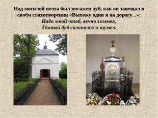 Над могилой поэта был посажен дуб, как он завещал в своём стихотворении «Выхо