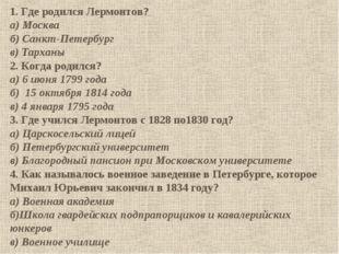 1. Где родился Лермонтов? а) Москва б) Санкт-Петербург в) Тарханы 2. Когда ро