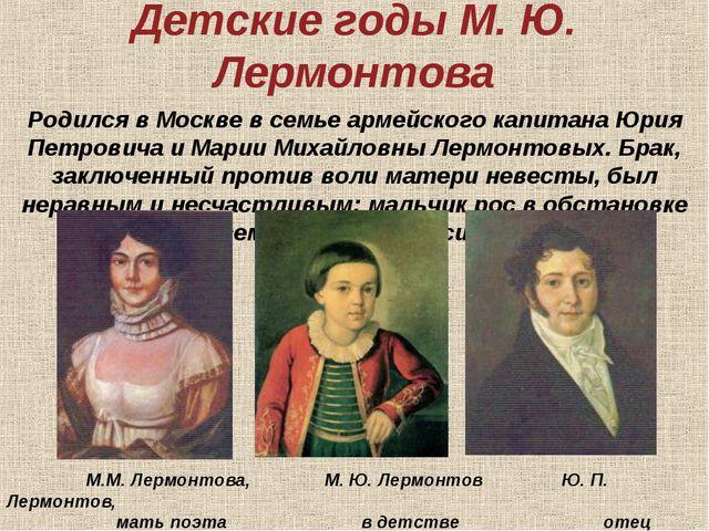 Детские годы М. Ю. Лермонтова Родился в Москве в семье армейского капитана Юр...