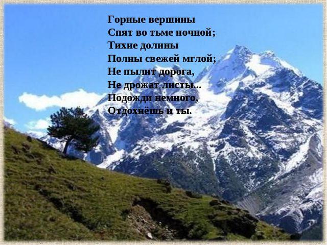Горные вершины Спят во тьме ночной; Тихие долины Полны свежей мглой; Не пыли...