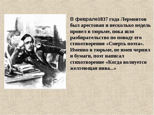 В феврале1837 года Лермонтов был арестован и несколько недель провел в тюрьм...