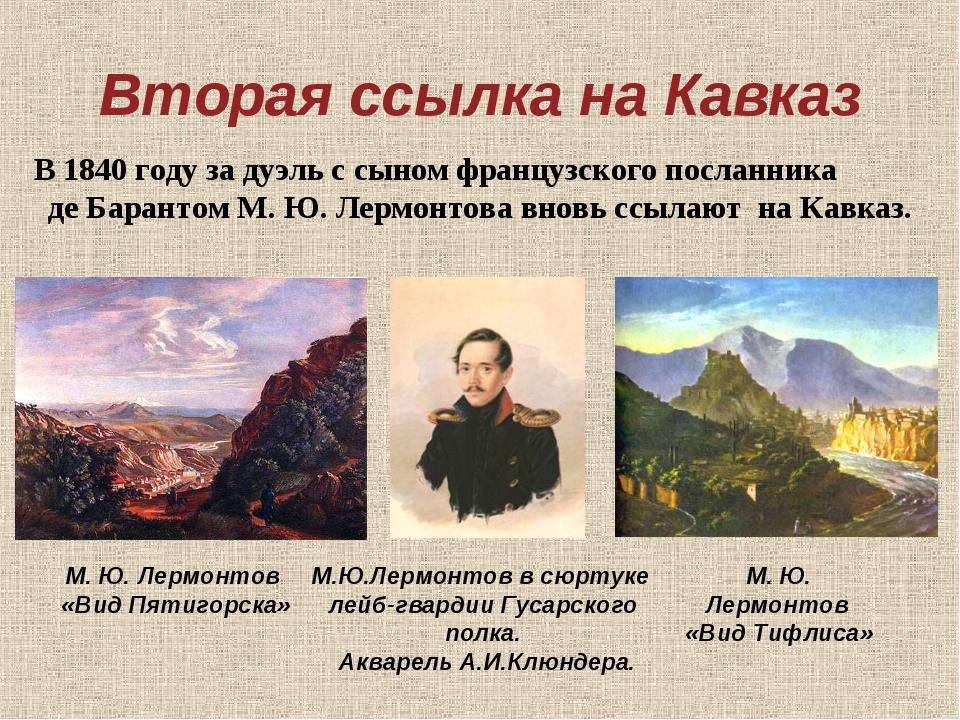 Вторая ссылка на Кавказ В 1840 году за дуэль с сыном французского посланника...