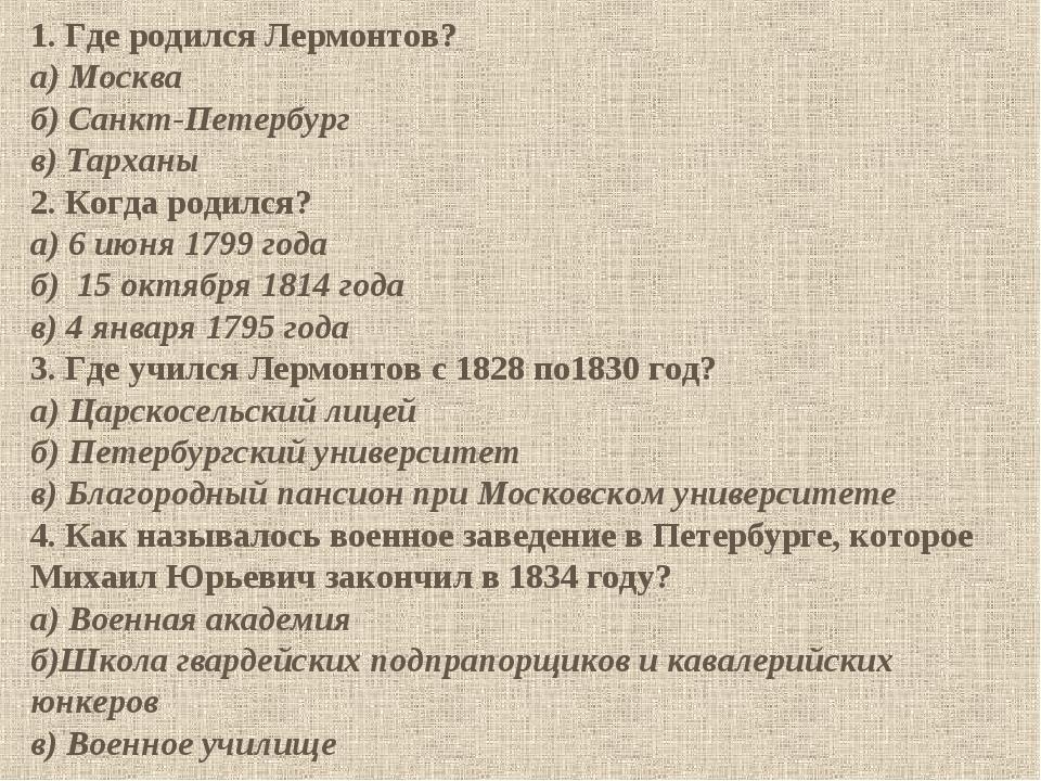 1. Где родился Лермонтов? а) Москва б) Санкт-Петербург в) Тарханы 2. Когда ро...