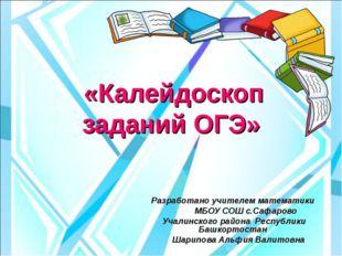 «Калейдоскоп заданий ОГЭ» Разработано учителем математики МБОУ СОШ с.Сафаров