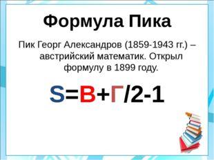 Формула Пика Пик Георг Александров (1859-1943 гг.) – австрийский математик. О