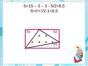 S=15 – 3 – 3 - 5/2=6,5 S=6+3/2-1=6,5   S1S2