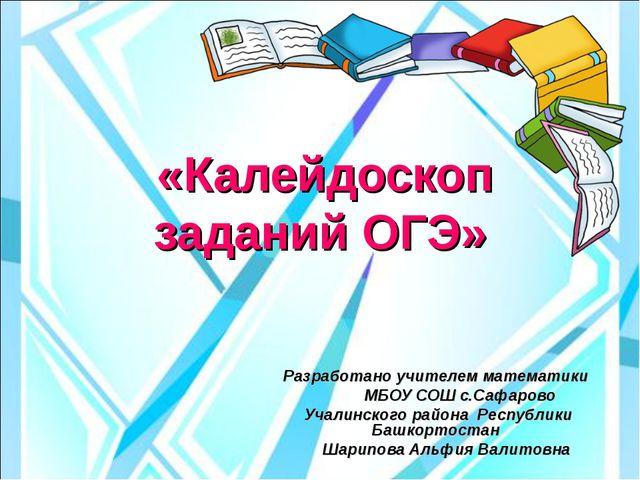 «Калейдоскоп заданий ОГЭ» Разработано учителем математики МБОУ СОШ с.Сафаров...