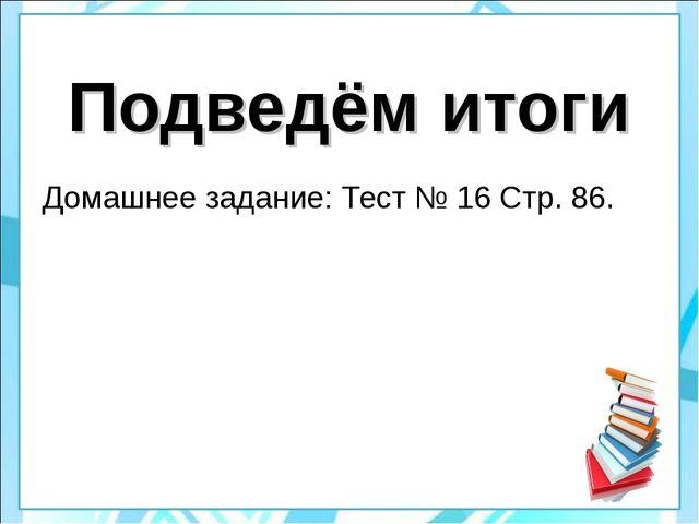 Подведём итоги Домашнее задание: Тест № 16 Стр. 86.