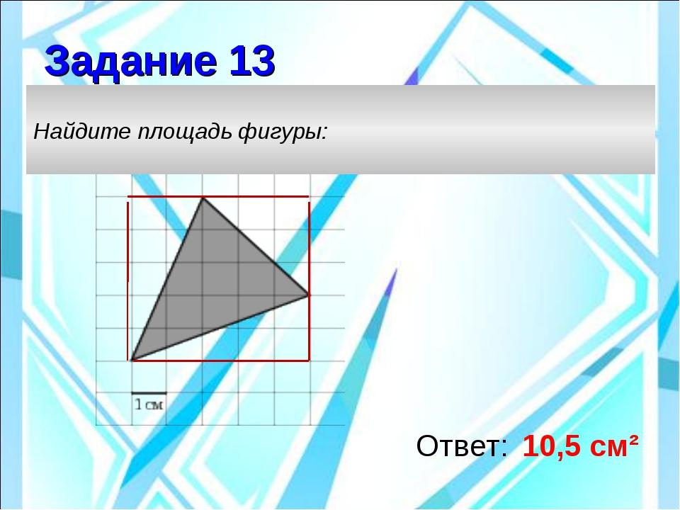 Ответ: 10,5 см² Найдите площадь фигуры: Задание 13