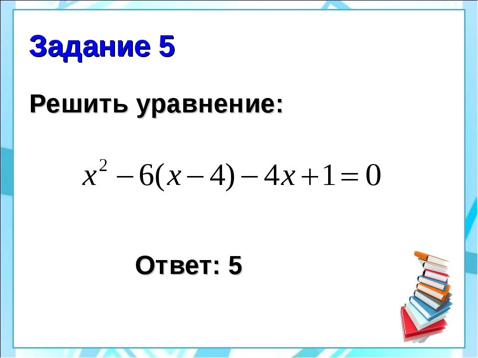 Задание 5 Решить уравнение: Ответ: 5