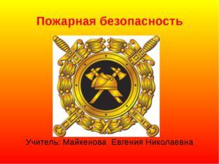 Пожарная безопасность Учитель: Майкенова Евгения Николаевна