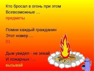 Кто бросал в огонь при этом Всевозможные … предметы  Помни каждый гражданин