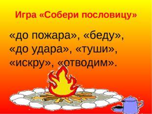 Игра «Собери пословицу» «до пожара», «беду», «до удара», «туши», «искру», «о